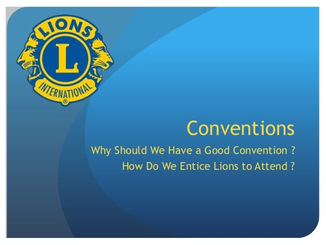 Conventions Why Should We Have a Good Convention ? How Do We Entice Lions to Attend ?