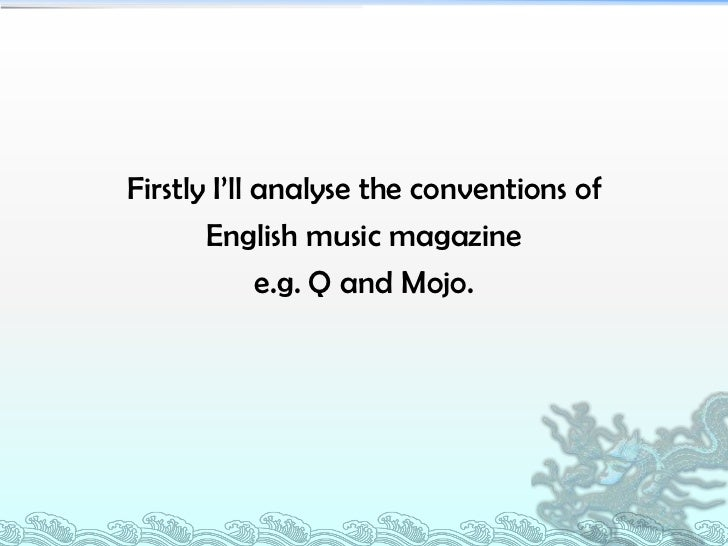 Firstly I'll analyse the conventions of       English music magazine             e.g. Q and Mojo.