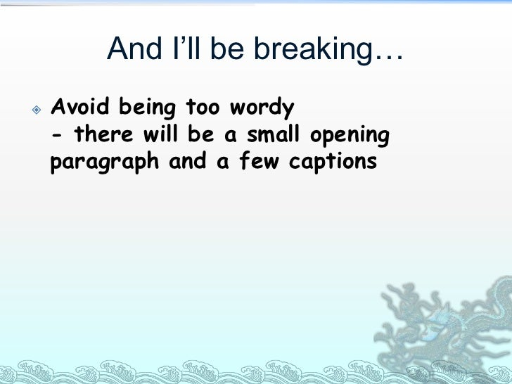And I'll be breaking…   Avoid being too wordy    - there will be a small opening    paragraph and a few captions