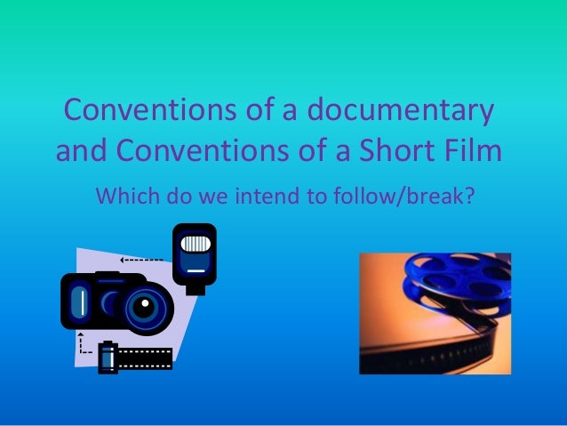 Conventions of a documentary and Conventions of a Short Film Which do we intend to follow/break?