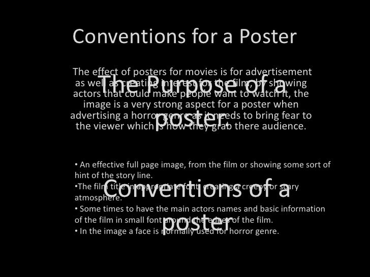 Conventions for a Poster<br />The Purpose of a poster. <br /> The effect of posters for movies is for advertisement as wel...