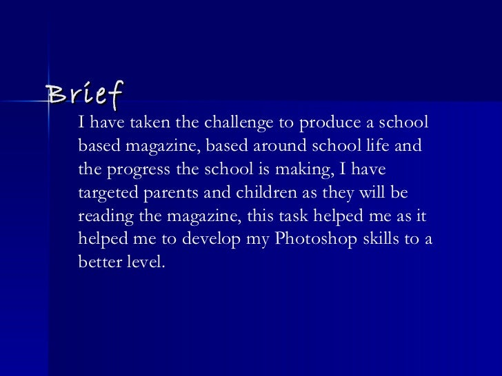Brief I have taken the challenge to produce a school based magazine, based around school life and the progress the school ...