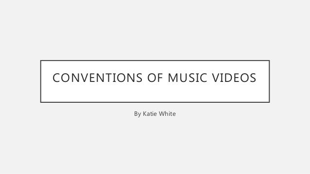 CONVENTIONS OF MUSIC VIDEOS By Katie White