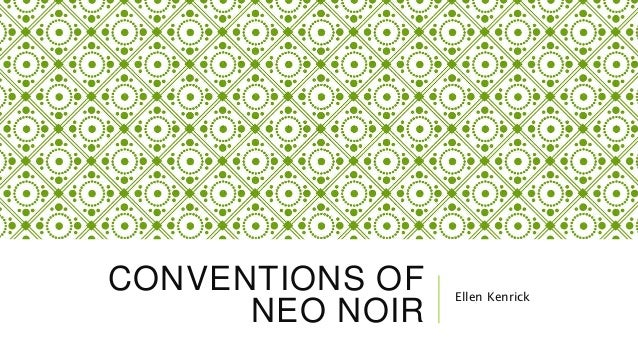 CONVENTIONS OF NEO NOIR Ellen Kenrick
