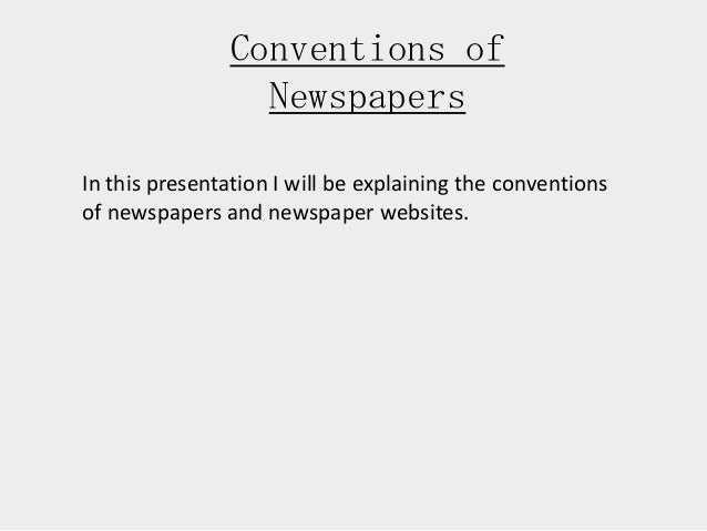 Conventions of Newspapers In this presentation I will be explaining the conventions of newspapers and newspaper websites.