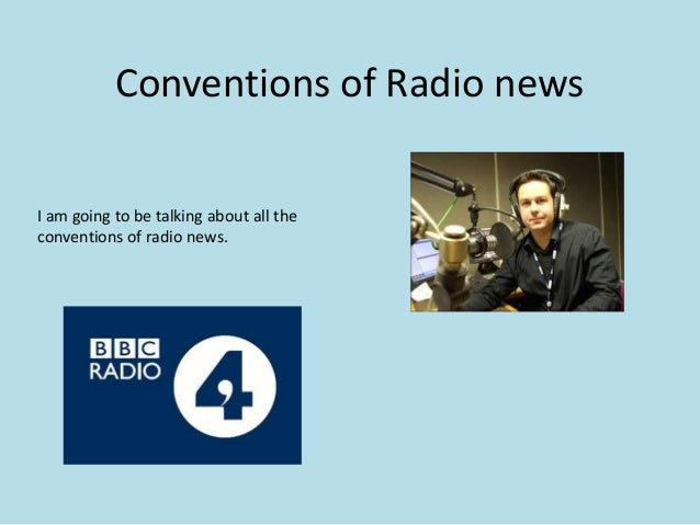 Conventions of Radio news I am going to be talking about all the conventions of radio news.