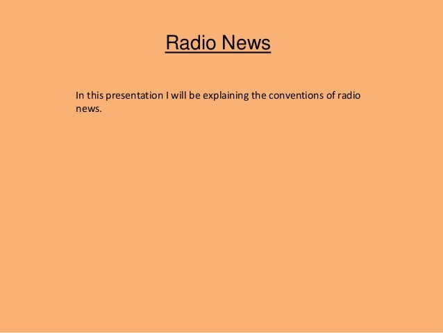 Radio News In this presentation I will be explaining the conventions of radio news.
