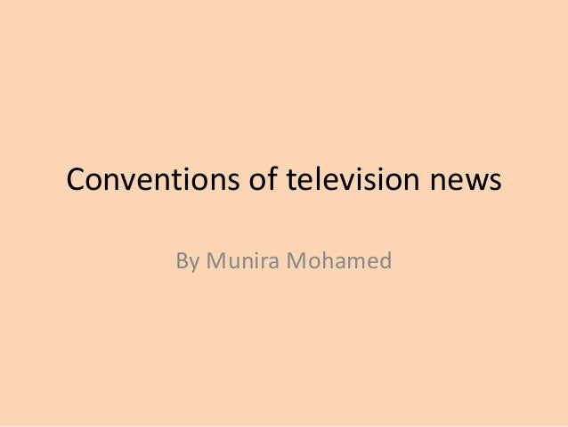 Conventions of television news By Munira Mohamed
