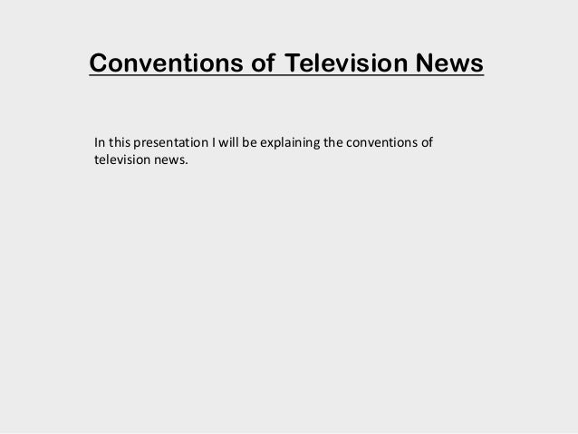 Conventions of Television News In this presentation I will be explaining the conventions of television news.