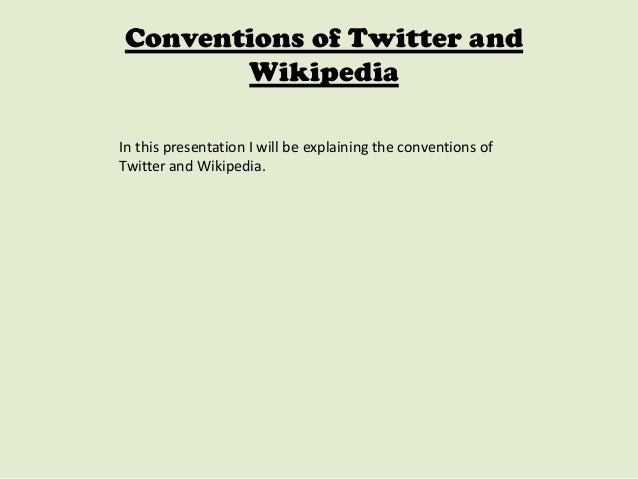 Conventions of Twitter and Wikipedia In this presentation I will be explaining the conventions of Twitter and Wikipedia.