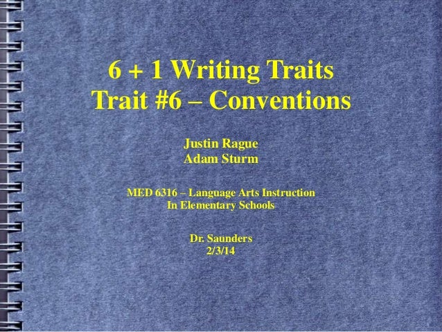 6 + 1 Writing Traits Trait #6 – Conventions Justin Rague Adam Sturm MED 6316 – Language Arts Instruction In Elementary Sch...