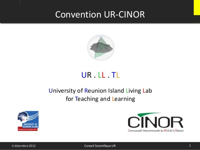 Convention UR-CINOR14 décembre 2012 Conseil Scientifique URUR . LL . TLUniversity of Reunion Island Living Labfor Teaching...