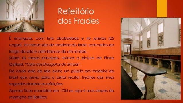Refeitório dos Frades É retangular, com teto abobadado e 45 janelas (25 cegas). As mesas são de madeira do Brasil, colocad...