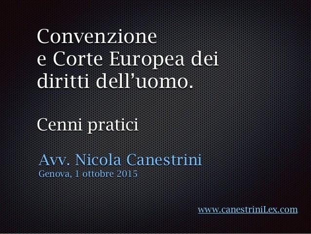 Convenzione e Corte Europea dei diritti dell'uomo. Cenni pratici Avv. Nicola Canestrini Genova, 1 ottobre 2015 www.canestr...