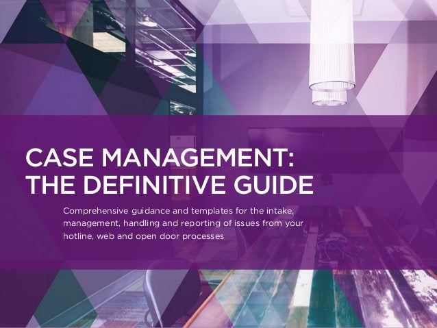 CASE MANAGEMENT: THE DEFINITIVE GUIDE Comprehensive guidance and templates for the intake, management, handling and report...