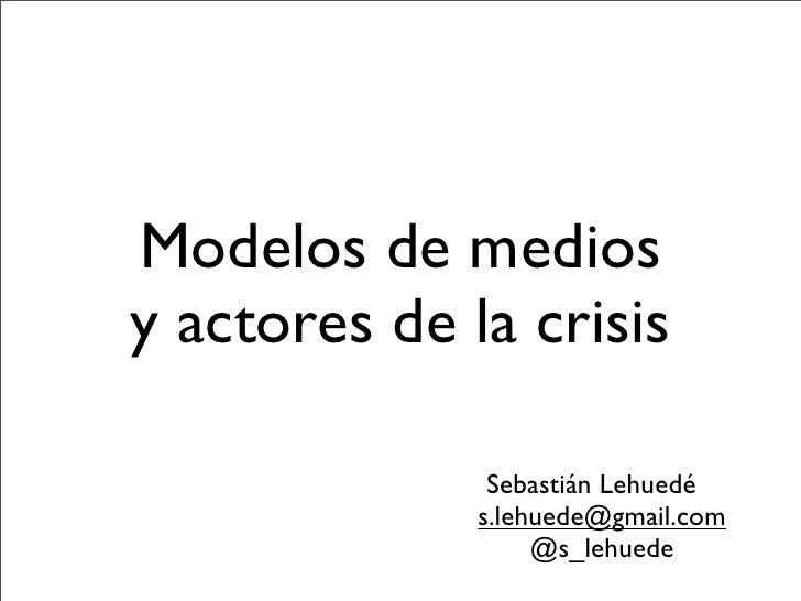 Modelos de medios y actores de la crisis                 Sebastián Lehuedé               s.lehuede@gmail.com              ...