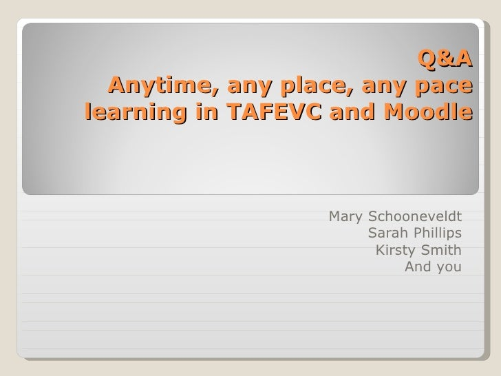 Q&A Anytime, any place, any pace learning in TAFEVC and Moodle Mary Schooneveldt Sarah Phillips Kirsty Smith And you