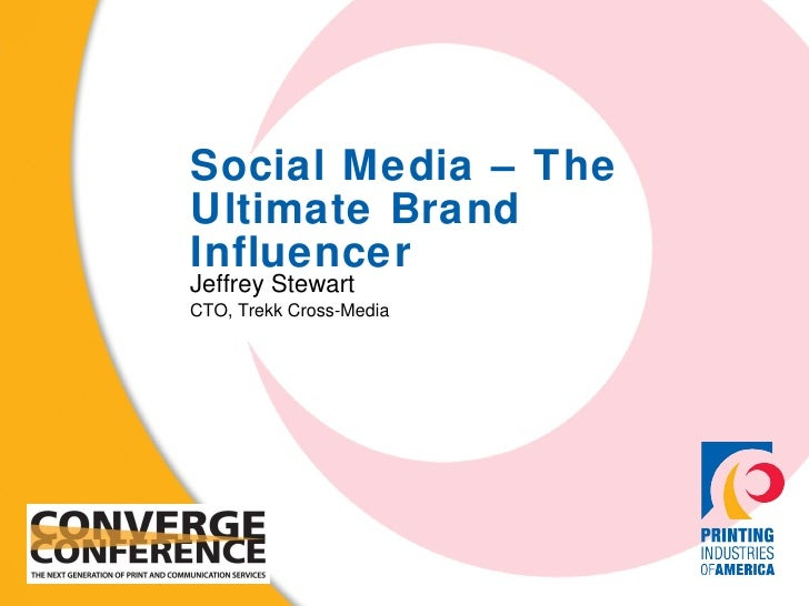 Social Media – The Ultimate Brand Influencer Jeffrey Stewart CTO, Trekk Cross-Media
