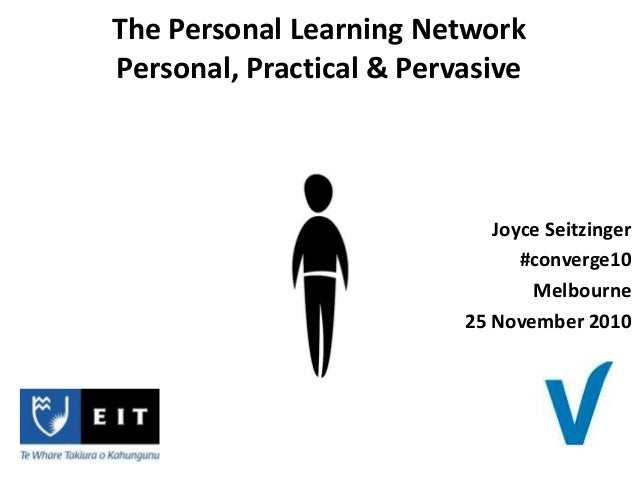 Joyce Seitzinger #converge10 Melbourne 25 November 2010 The Personal Learning Network Personal, Practical & Pervasive