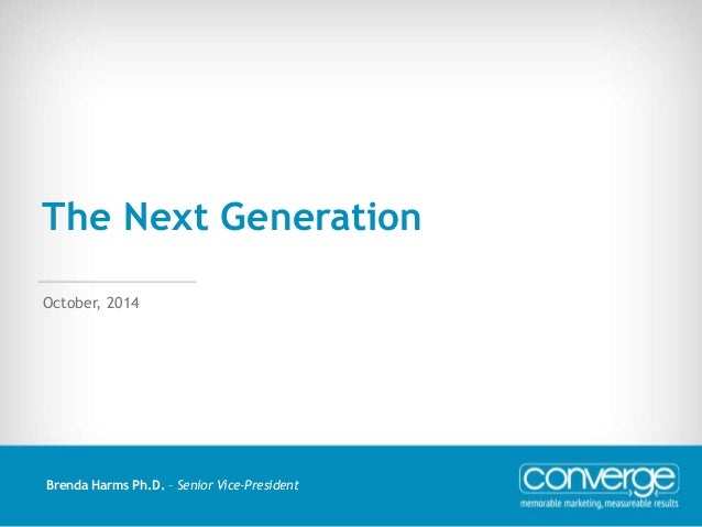 The Next Generation  October, 2014  Brenda Harms Ph.D. – Senior Vice-President