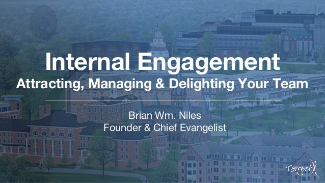 Internal Engagement Attracting, Managing & Delighting Your Team Brian Wm. Niles Founder & Chief Evangelist