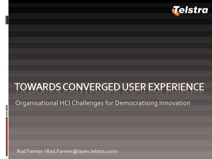 <ul><li>Organisational HCI Challenges for Democratising Innovation </li></ul>Rod Farmer <Rod.Farmer@team.telstra.com>