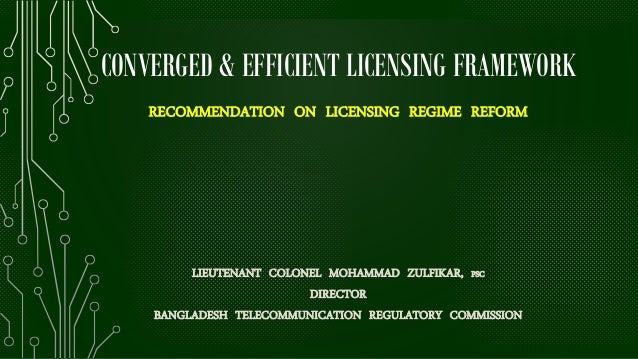 CONVERGED & EFFICIENT LICENSING FRAMEWORK RECOMMENDATION ON LICENSING REGIME REFORM LIEUTENANT COLONEL MOHAMMAD ZULFIKAR, ...