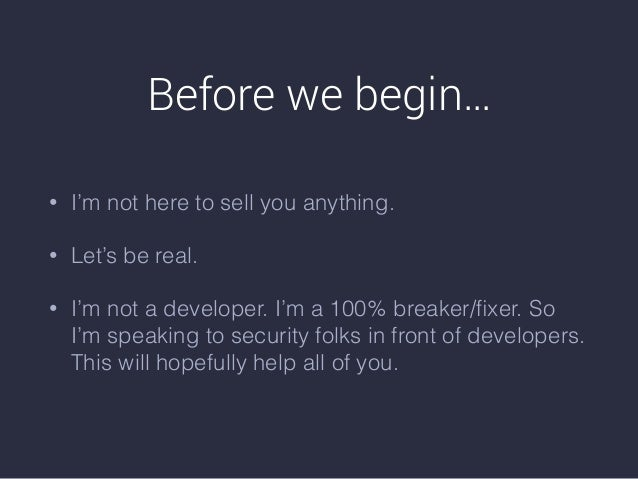 Before we begin… • I'm not here to sell you anything. • Let's be real. • I'm not a developer. I'm a 100% breaker/fixer. So ...