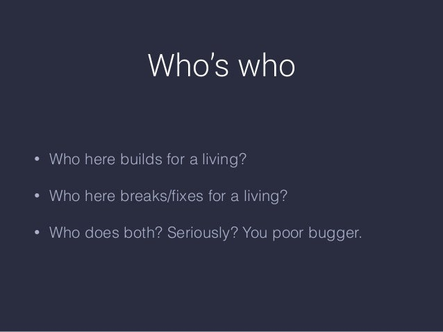 Who's who • Who here builds for a living? • Who here breaks/fixes for a living? • Who does both? Seriously? You poor bugger.