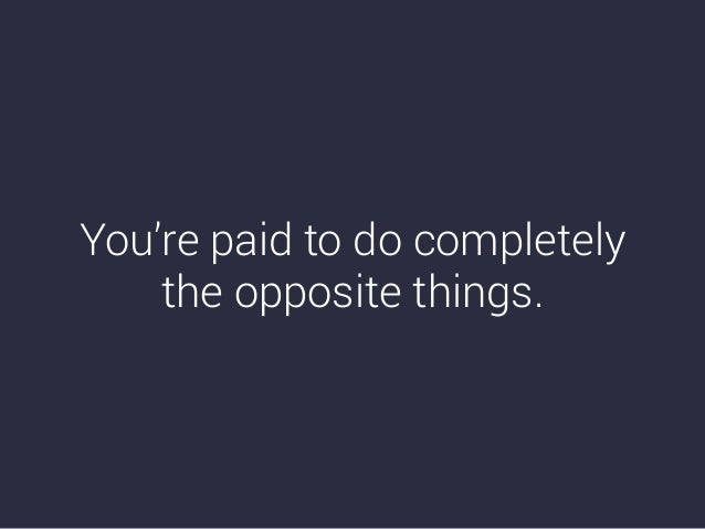 You're paid to do completely the opposite things.