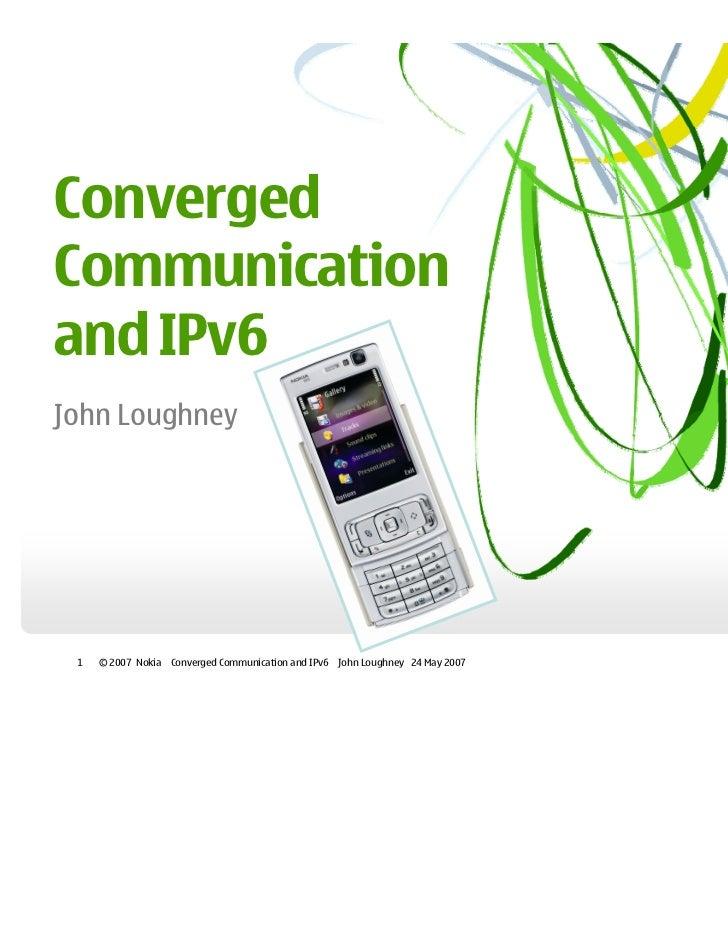 ConvergedCommunicationand IPv6John Loughney 1   © 2007 Nokia   Converged Communication and IPv6 John Loughney 24 May 2007