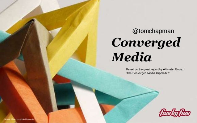 Converged Media Converged Media Source: Flickr.com @Iain Husbands Based on the great report by Altimeter Group: 'The Conve...