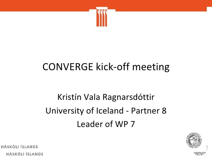 CONVERGE kick-off meeting<br />Kristín Vala Ragnarsdóttir<br />University of Iceland - Partner 8<br />Leader of WP 7<br />