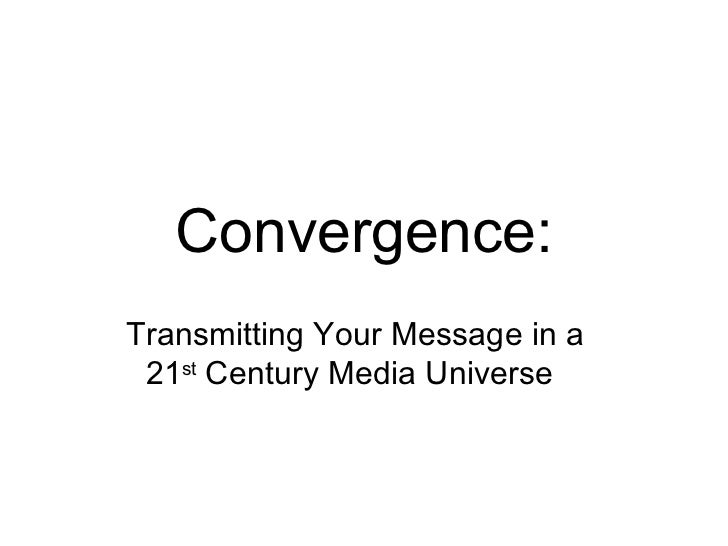 Convergence: Transmitting Your Message in a  21 st  Century Media Universe
