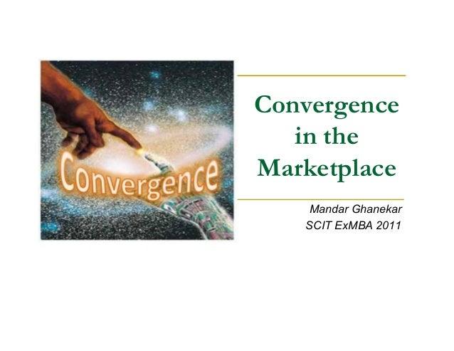 Convergence in the Marketplace Mandar Ghanekar SCIT ExMBA 2011