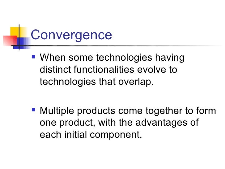 Convergence <ul><li>When some technologies having distinct functionalities evolve to technologies that overlap. </li></ul>...