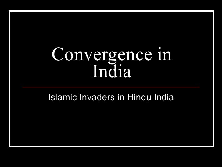 Convergence in India Islamic Invaders in Hindu India