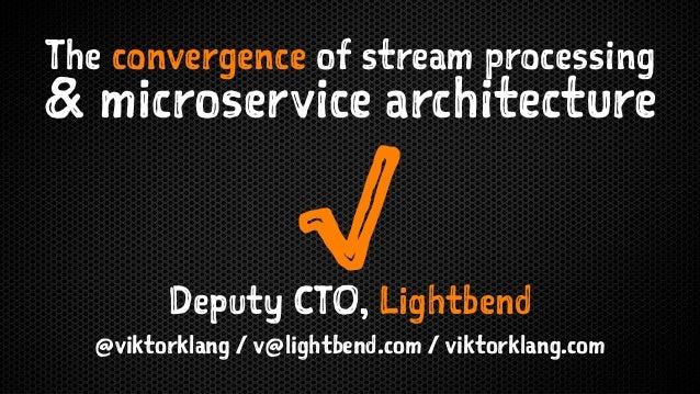 The convergence of stream processing & microservice architecture √Deputy CTO, Lightbend @viktorklang / v@lightbend.com / v...