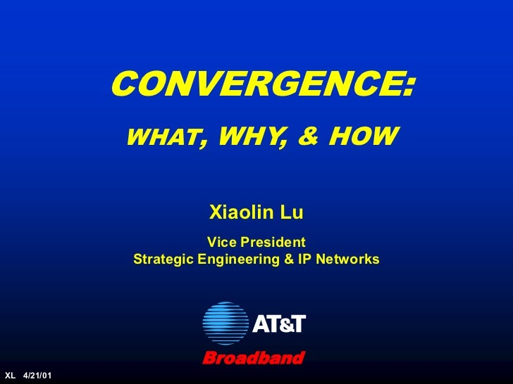 CONVERGENCE:             WHAT, WHY, & HOW                        Xiaolin Lu                         Vice President        ...