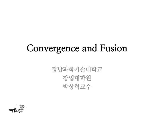 Convergence and Fusion 경남과학기술대학교 창업대학원 박상혁교수