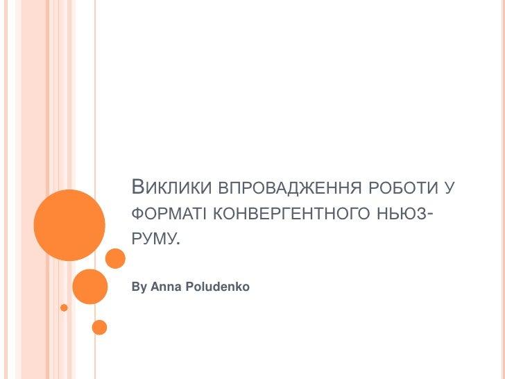 ВИКЛИКИ ВПРОВАДЖЕННЯ РОБОТИ УФОРМАТІ КОНВЕРГЕНТНОГО НЬЮЗ-РУМУ.By Anna Poludenko
