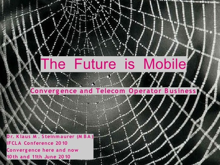 The Future is Mobile           Co nverg ence a nd Teleco m O p era to r B us ines s     D r. K la us M . S teinm a urer (M...