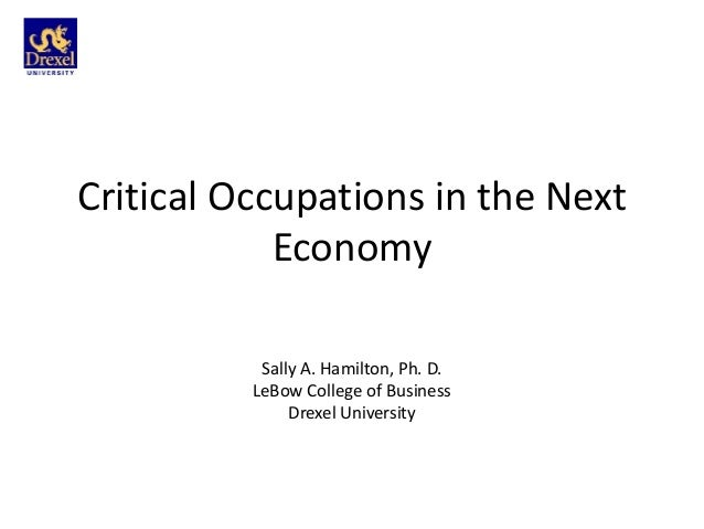 Critical Occupations in the Next            Economy           Sally A. Hamilton, Ph. D.          LeBow College of Business...