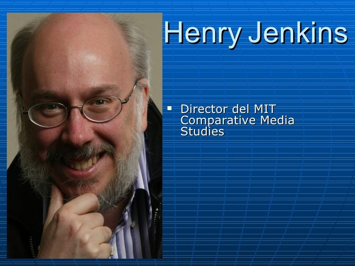 Henry Jenkins      Director del MIT      Comparative Media     Studies