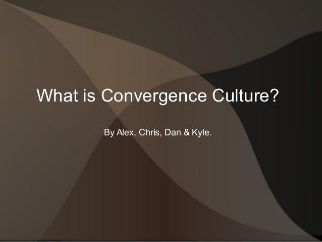 What is Convergence Culture? By Alex, Chris, Dan & Kyle.