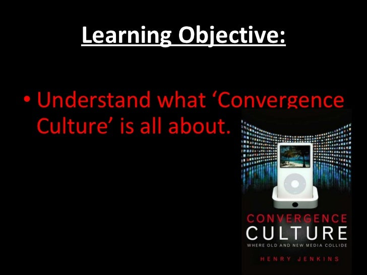 Learning Objective: <ul><li>Understand what 'Convergence Culture' is all about. </li></ul>
