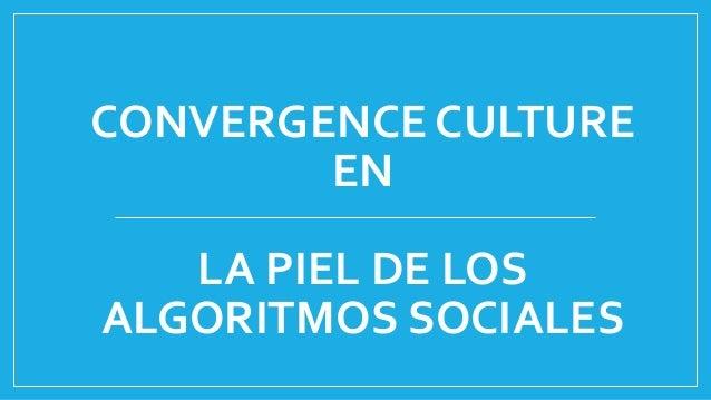 CONVERGENCE CULTURE EN LA PIEL DE LOS ALGORITMOS SOCIALES