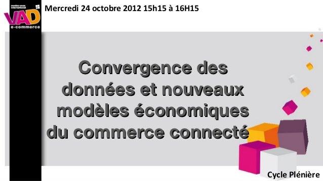 Mercredi 24 octobre 2012 15h15 à 16H15   Convergence des données et nouveaux modèles économiquesdu commerce connecté      ...
