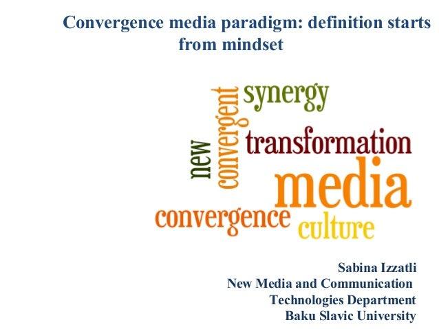 Convergence media paradigm: definition starts from mindset  Sabina Izzatli New Media and Communication Technologies Depart...
