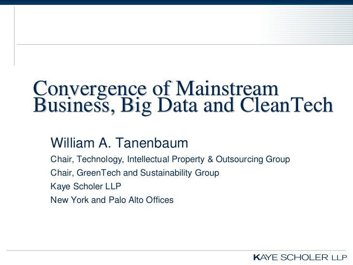 Convergence of MainstreamBusiness, Big Data and CleanTech William A. Tanenbaum Chair, Technology, Intellectual Property & ...